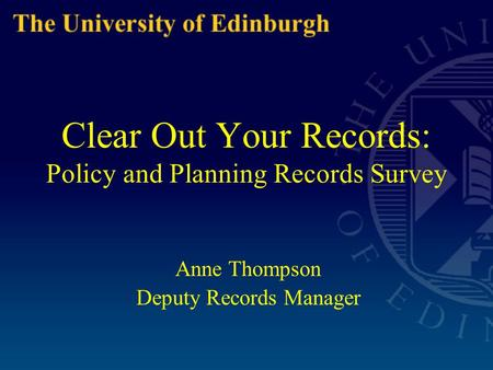 Clear Out Your Records: Policy and Planning Records Survey Anne Thompson Deputy Records Manager.