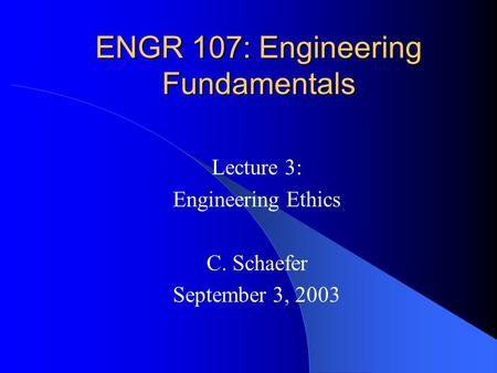 ENGR 107: Engineering Fundamentals Lecture 3: Engineering Ethics C. Schaefer September 3, 2003.
