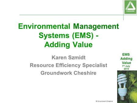 © Groundwork Cheshire EMS Adding Value 7 th July 2010 Environmental Management Systems (EMS) - Adding Value Karen Szmidt Resource Efficiency Specialist.