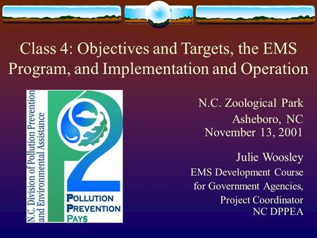 Class 4: Objectives and Targets, the EMS Program, and Implementation and Operation N.C. Zoological Park Asheboro, NC November 13, 2001 Julie Woosley EMS.