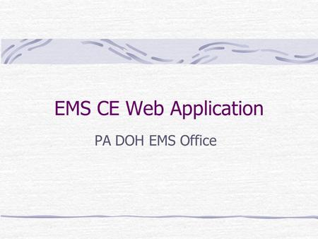 EMS CE Web Application PA DOH EMS Office. 6/20/03 EMS Office Goals of this presentation Explain the system design Provide an overview of the criticality.