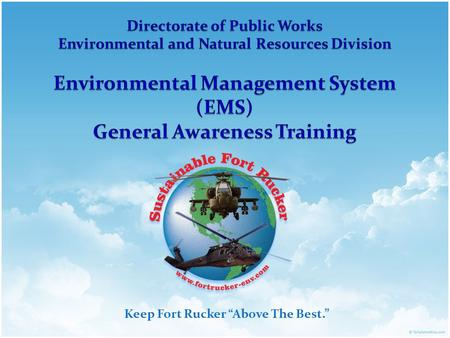 "Keep Fort Rucker ""Above The Best."". U. S. ARMY AVIATION CENTER OF EXCELLENCE & FORT RUCKER Army's Environmental Mission Statement Integrate environmental."