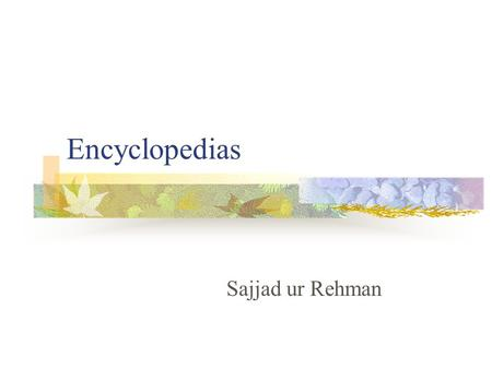 Encyclopedias Sajjad ur Rehman. Purpose Ready reference source Secondary source Provide general overview of a topic and the background information Pointers.