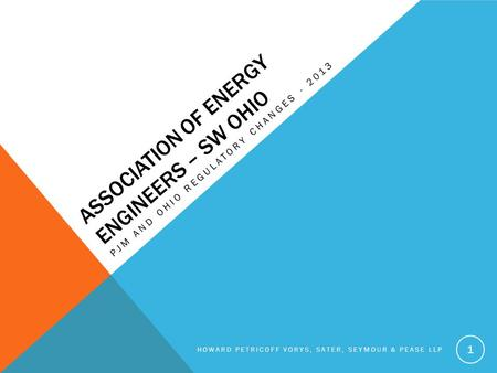ASSOCIATION OF ENERGY ENGINEERS – SW OHIO PJM AND OHIO REGULATORY CHANGES - 2013 HOWARD PETRICOFF VORYS, SATER, SEYMOUR & PEASE LLP 1.
