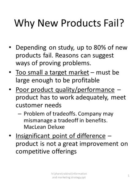 H:\share\rabino\information and marketing strategy.ppt 1 Why New Products Fail? Depending on study, up to 80% of new products fail. Reasons can suggest.
