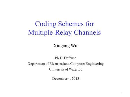 Coding Schemes for Multiple-Relay Channels 1 Ph.D. Defense Department of Electrical and Computer Engineering University of Waterloo Xiugang Wu December.