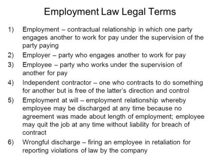 Employment Law Legal Terms 1)Employment – contractual relationship in which one party engages another to work for pay under the supervision of the party.