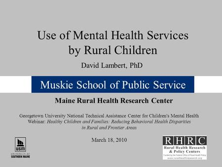 Muskie School of Public Service Use of Mental Health Services by Rural Children Maine Rural Health Research Center David Lambert, PhD Georgetown University.