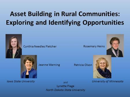 Asset Building in Rural Communities: Exploring and Identifying Opportunities Rosemary Heins Jeanne Warning Cynthia Needles Fletcher Patricia Olson and.