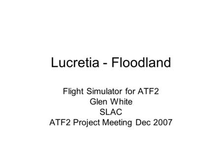 Lucretia - Floodland Flight Simulator for ATF2 Glen White SLAC ATF2 Project Meeting Dec 2007.