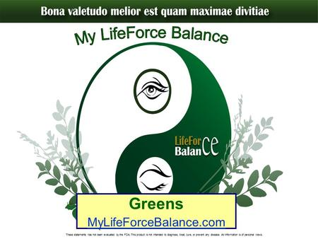 Greens MyLifeForceBalance.com These statements has not been evaluated by the FDA. This product is not intended to diagnose, treat, cure, or prevent any.