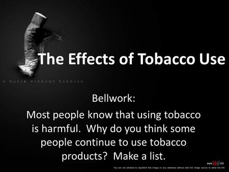The Effects of Tobacco Use Bellwork: Most people know that using tobacco is harmful. Why do you think some people continue to use tobacco products? Make.