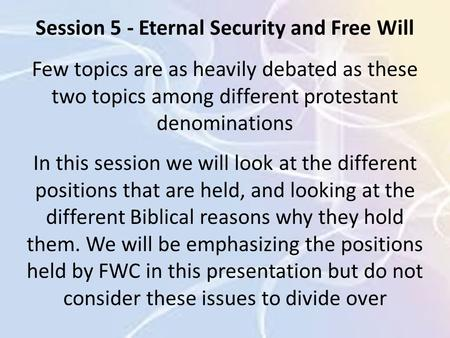 Session 5 - Eternal Security and Free Will Few topics are as heavily debated as these two topics among different protestant denominations In this session.