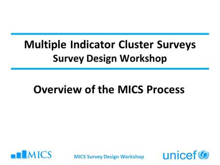 MICS Survey Design Workshop Multiple Indicator Cluster Surveys Survey Design Workshop Overview of the MICS Process.