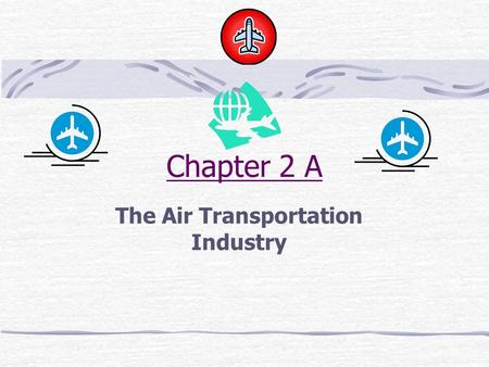 Chapter 2 A The Air Transportation Industry. OBJECTIVES: Define airline industry terminology Explain how various types of aircraft are used in commercial.