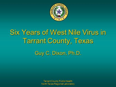 Tarrant County Public Health North Texas Regional Laboratory Six Years of West Nile Virus in Tarrant County, Texas Guy C. Dixon, Ph.D.