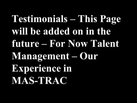1 Testimonials – This Page will be added on in the future – For Now Talent Management – Our Experience in MAS-TRAC.