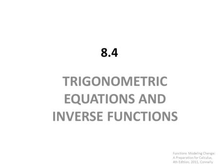 8.4 TRIGONOMETRIC EQUATIONS AND INVERSE FUNCTIONS Functions Modeling Change: A Preparation for Calculus, 4th Edition, 2011, Connally.