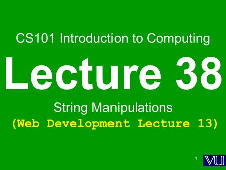 1 CS101 Introduction to Computing Lecture 38 String Manipulations (Web Development Lecture 13)