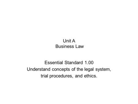 Unit A Business Law Essential Standard 1.00 Understand concepts of the legal system, trial procedures, and ethics.