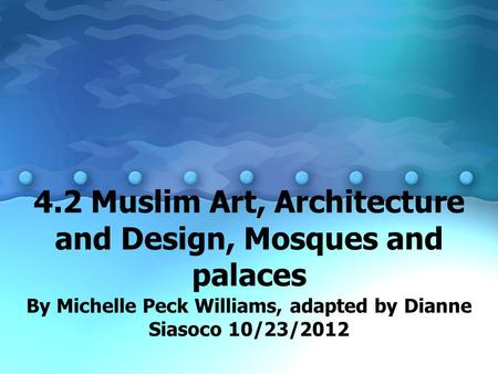 4.2 Muslim Art, Architecture and Design, Mosques and palaces By Michelle Peck Williams, adapted by Dianne Siasoco 10/23/2012.