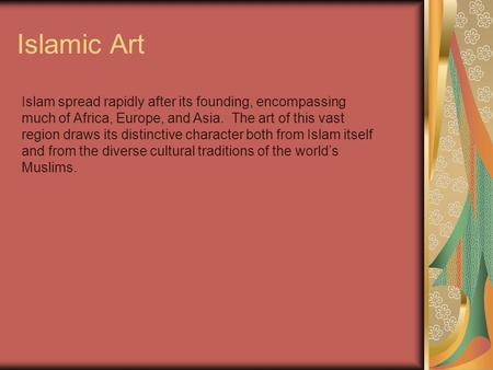 Islamic Art Islam spread rapidly after its founding, encompassing much of Africa, Europe, and Asia. The art of this vast region draws its distinctive character.
