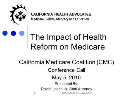 California Health Advocates (c) 2010 1 The Impact of Health Reform on Medicare California Medicare Coalition (CMC) Conference Call May 5, 2010 Presented.