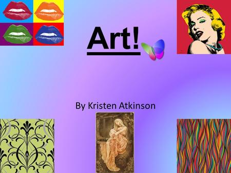 Art! By Kristen Atkinson. Contents Page Research on past and present art and some artists from your past and the future. Brush techniques Colours Shades.