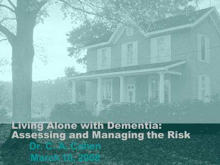 Living Alone with Dementia: Assessing and Managing the Risk Dr. C. A. Cohen March 10, 2008.