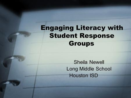 Engaging Literacy with Student Response Groups Sheila Newell Long Middle School Houston ISD.