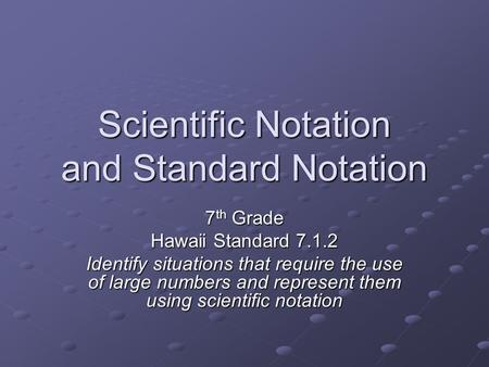 Scientific Notation and Standard Notation 7 th Grade Hawaii Standard 7.1.2 Identify situations that require the use of large numbers and represent them.