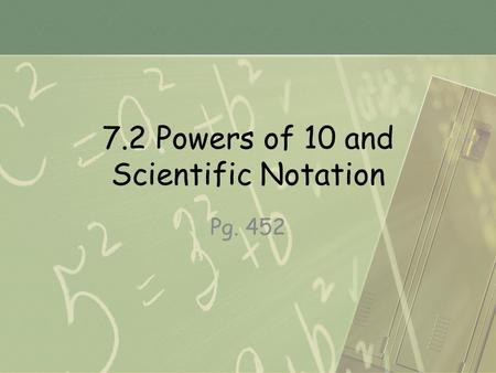 7.2 Powers of 10 and Scientific Notation Pg. 452.