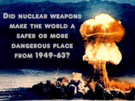 Did nuclear weapons make the world a safer or more dangerous place from 1949-63?