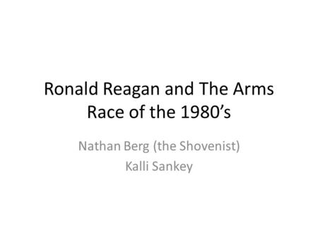 Ronald Reagan and The Arms Race of the 1980's Nathan Berg (the Shovenist) Kalli Sankey.