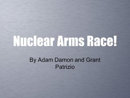 Nuclear Arms Race! By Adam Damon and Grant Patrizio.