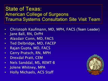 State of Texas: American College of Surgeons Trauma Systems Consultation Site Visit Team Christoph Kaufmann, MD, MPH, FACS (Team Leader) Jane Ball, RN,