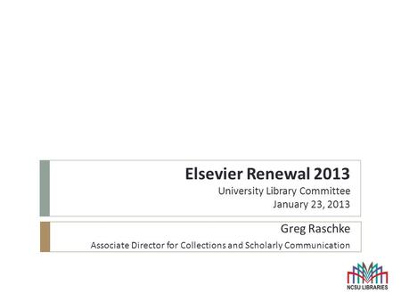 Elsevier Renewal 2013 University Library Committee January 23, 2013 Greg Raschke Associate Director for Collections and Scholarly Communication.
