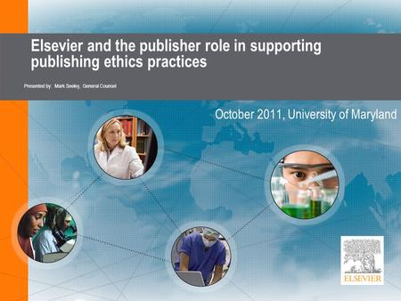 Elsevier and the publisher role in supporting publishing ethics practices October 2011, University of Maryland Presented by: Mark Seeley, General Counsel.