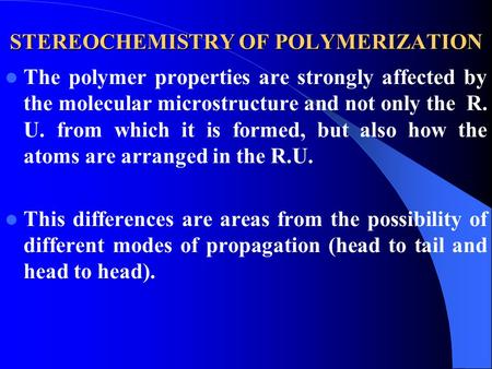 STEREOCHEMISTRY OF POLYMERIZATION The polymer properties are strongly affected by the molecular microstructure and not only the R. U. from which it is.