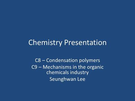 Chemistry Presentation C8 – Condensation polymers C9 – Mechanisms in the organic chemicals industry Seunghwan Lee.
