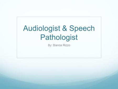 Audiologist & Speech Pathologist By: Bianca Rizzo.