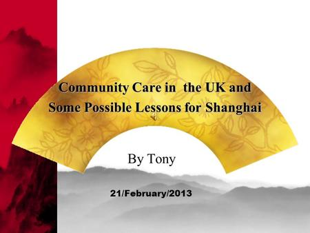 Community Care in the UK and Some Possible Lessons for Shanghai By Tony 21/February/2013.
