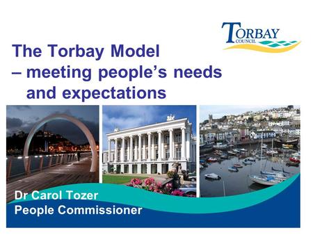 The Torbay Model – meeting people's needs and expectations Dr Carol Tozer People Commissioner.