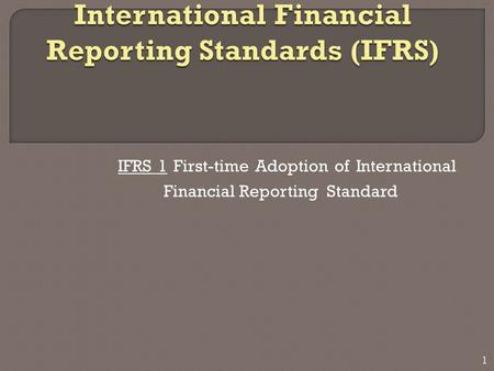 IFRS 1 First-time Adoption of International Financial Reporting Standard 1.