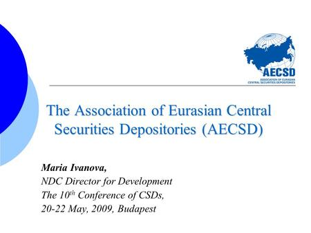 The Association of Eurasian Central Securities Depositories (AECSD) Maria Ivanova, NDC Director for Development The 10 th Conference of CSDs, 20-22 May,