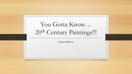 You Gotta Know… 20 th Century Paintings!!! Grace Ronca.