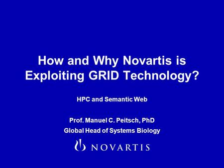 How and Why Novartis is Exploiting GRID Technology? HPC and Semantic Web Prof. Manuel C. Peitsch, PhD Global Head of Systems Biology.