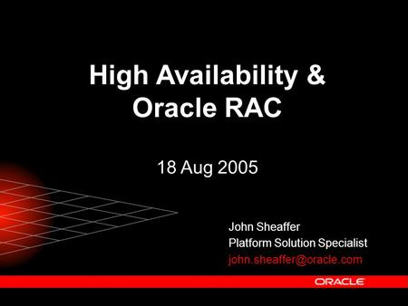 High Availability & Oracle RAC 18 Aug 2005 John Sheaffer Platform Solution Specialist