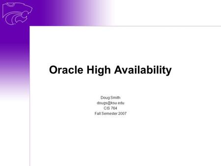 Oracle High Availability Doug Smith CIS 764 Fall Semester 2007.
