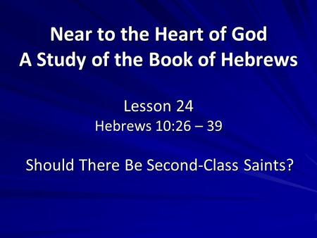 Near to the Heart of God A Study of the Book of Hebrews Lesson 24 Hebrews 10:26 – 39 Should There Be Second-Class Saints?